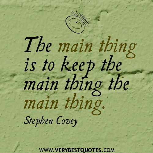 Stephen-Covey-quotes-the-main-thing-is-to-keep-the-main-things[1]