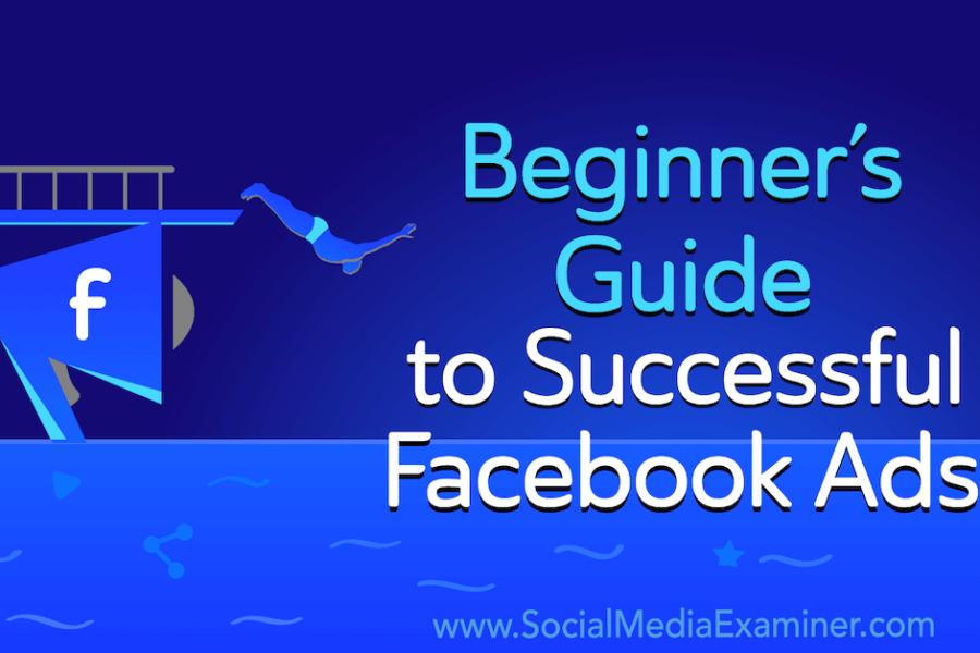 Beginner's Guide to Successful Facebook Ads : Social Media Examiner