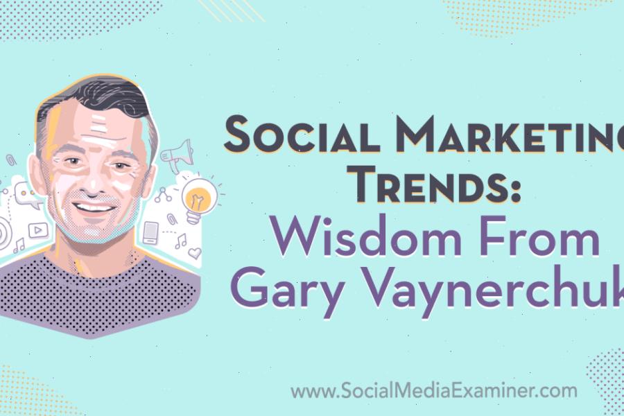 Social Marketing Trends: Wisdom From Gary Vaynerchuk : Social Media Examiner