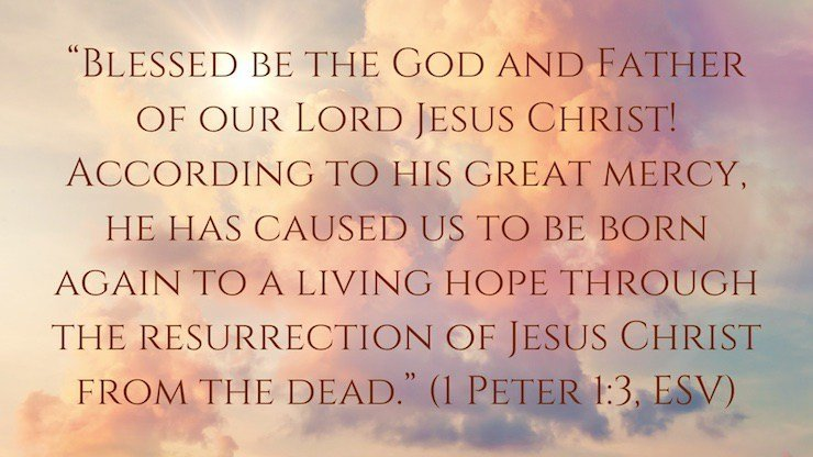 """Blessed be the God and Father of our Lord Jesus Christ! According to his great mercy, he has caused us to be born again to a living hope through the resurrection of Jesus Christ from the dead, to an inheritance that is imperishable, undefiled, and unfading, kept in heaven for you,"" (1 Peter 1:3–4, ESV)"
