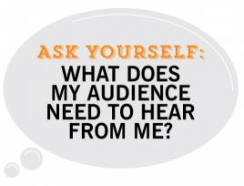 Ask Yourself, What does my audience need to hear from me?