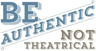 Be authentic, not theatrical.