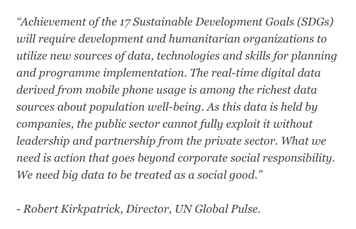 "Achievement of the 17 Sustainable Development Goals (SDGs) will require development and humanitarian organizations to utilize new sources of data, technologies and skills for planning and programme implementation. The real-time digital data derived from mobile phone usage is among the richest data sources about population well-being. As this data is held by companies, the public sector cannot fully exploit it without leadership and partnership from the private sector. What we need is action that goes beyond corporate social responsibility. We need big data to be treated as a social good."" - Robert Kirkpatrick, Director, UN Global Pulse"