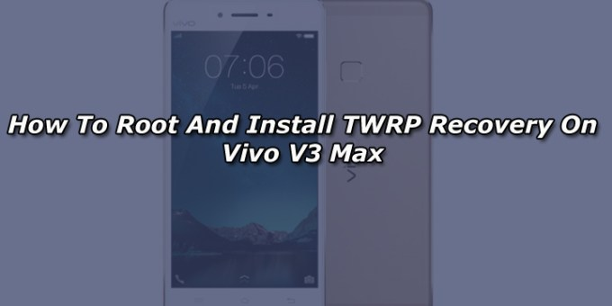 How To Root And Install TWRP Recovery On Vivo V3 Max