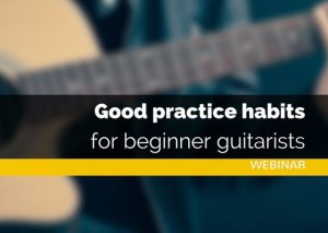Good Practice Habits Forr Beginner Guitarists | Webinar