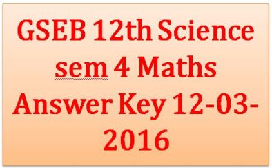 GSEB 12th Science sem 4 Maths Answer Key 12-03-2016 By NIB School