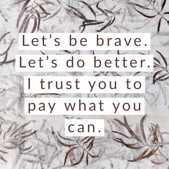 Let's be brave. Let's do better. I trust you to pay what you can.