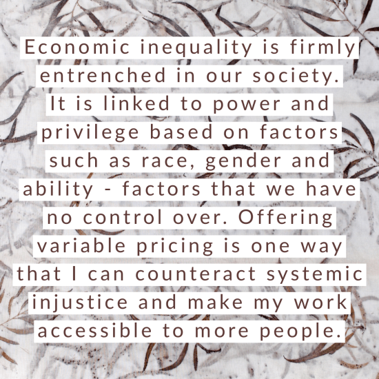 Economic inequality is firmly entrenched in our society. It is linked to power and privilege based on factors such as race, gender and ability - factors that we have no control over. Offering variable pricing is one way that I can counteract systemic injustice and make my work accessible to more people.