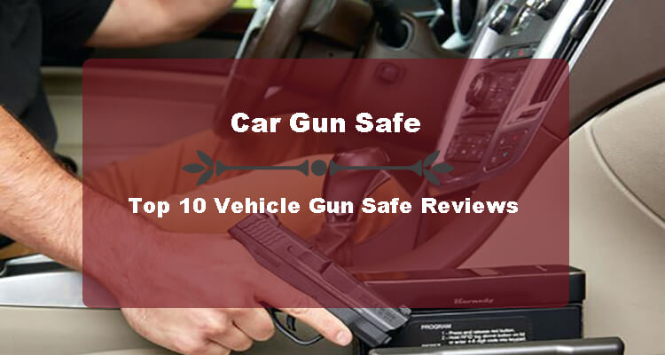 Ultimate Guide to Choose Best Car Gun Safe