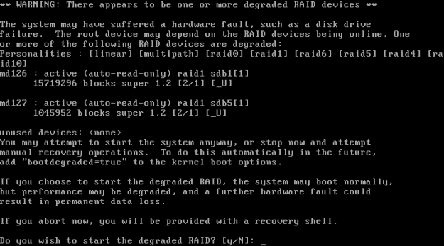 ** WARNING: There appears to be one or more degraded RAID devices ** The system my have suffered a hardware fault, such as a disk drive failure. The root device may depend on the RAID devices being online. Do you wish to start the degraded RAID? [y/N]: