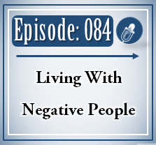 084: Living With Negative People