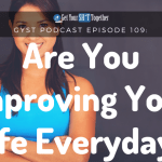 109: Are You Improving Your Life Everyday?