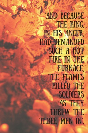 And because the king, in his anger, had demanded such a hot fire in the furnace, the flames killed the soldiers as they threw the three men in.