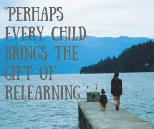 Perhaps every child brings the gift of relearning, of experiencing once again what it is about life that makes us who we are. (1)