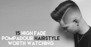 15 High Fade Pompadour Hairstyle worth Watching