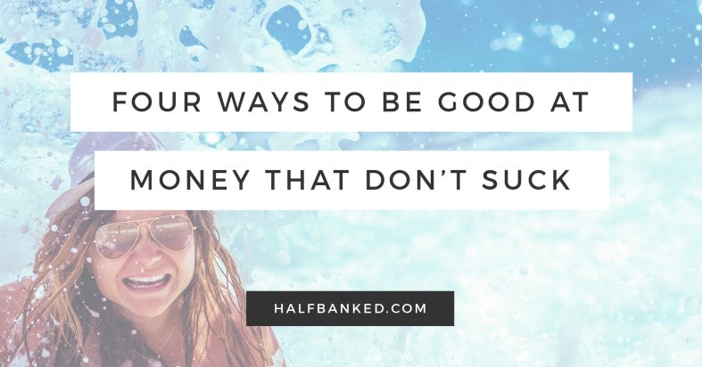 It doesn't have to suck to be good at money - here are four ways to make sure you handle your personal finances like a champ.