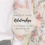 Protect Your Relationships – 5 Things to be Mindful of
