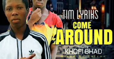 Tim Lyriks ft khofi Bhad -Come Around(mixed by Falcon )