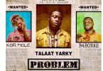 Talaat Yarky – Problem Ft. B4Bonah x Kofi Mole (Prod. By QholaBeatz)