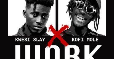 Download MP3: Kwesi Slay – Work Ft Kofi Mole (Prod by Lyriqal Beatz)