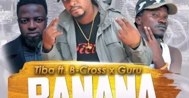 Download MP3: Tiba Ft Guru & B-Cross – Banana (Prod By Mr. Herry)