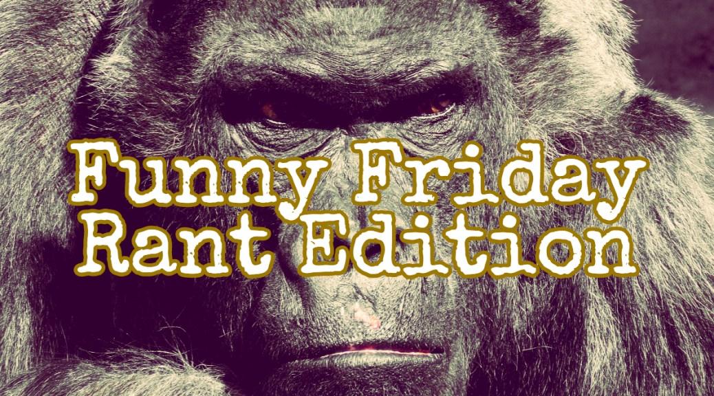 Funny Friday - Rant Edition