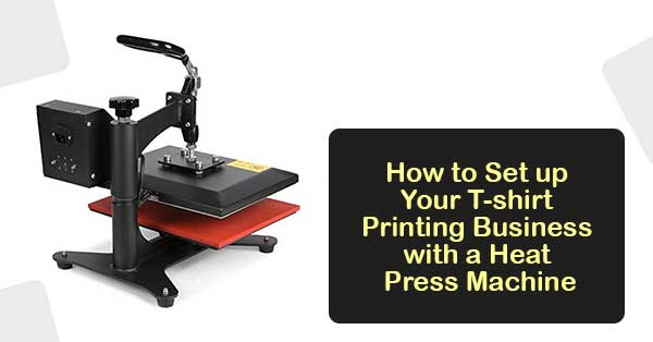 How To Set Up Your T Shirt Printing Business With A Heat Press Machine