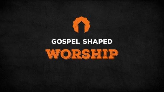 Gospel Shaped Worship