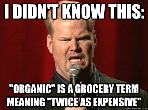 I actually buy some stuff organic but hot-damn, it ain't cheap!