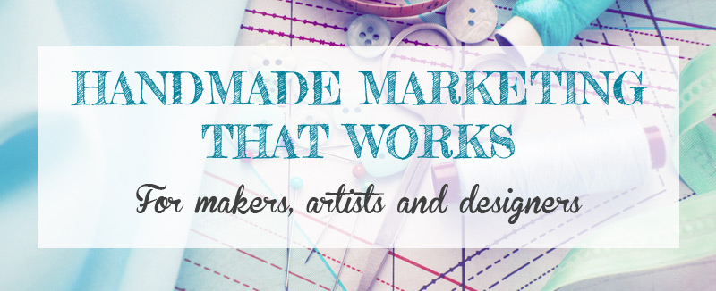 Handmade Marketing That Works for Artists, Makers and Designers