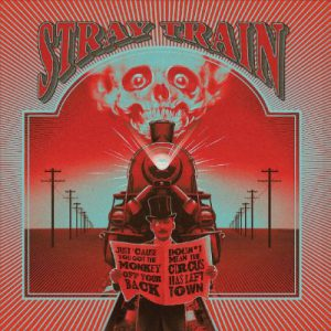 Stray Train - Just 'Cause You Got The Monkey Off Your Back Doesn't Mean The Circus Has Left The Town