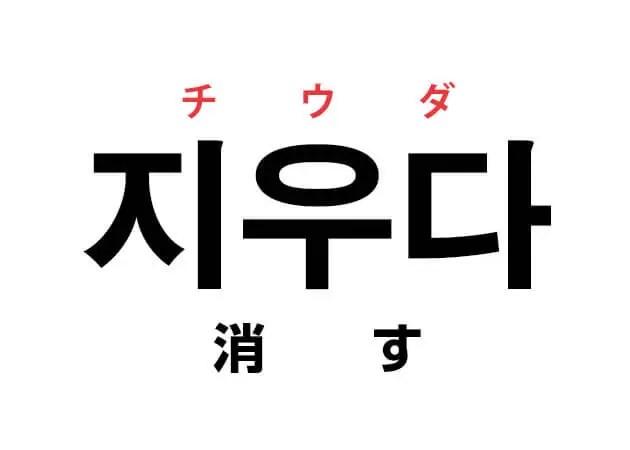 韓国語の「지우다 チウダ(消す)」を覚える!