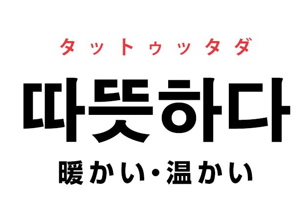 韓国語の「따뜻하다 ッタットゥッタダ(暖かい・温かい)」を覚える!