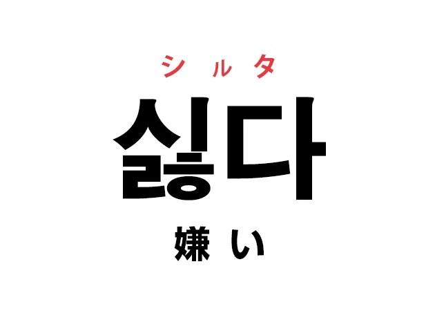 韓国語の「싫다 シルタ(嫌い)」を覚える!