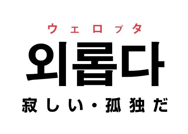 韓国語の「외롭다 ウェロプタ(寂しい・孤独だ)」を覚える!