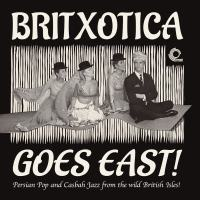Britxotica Goes East! - Persian Pop And Casbah Jazz From The Wild British Isles!