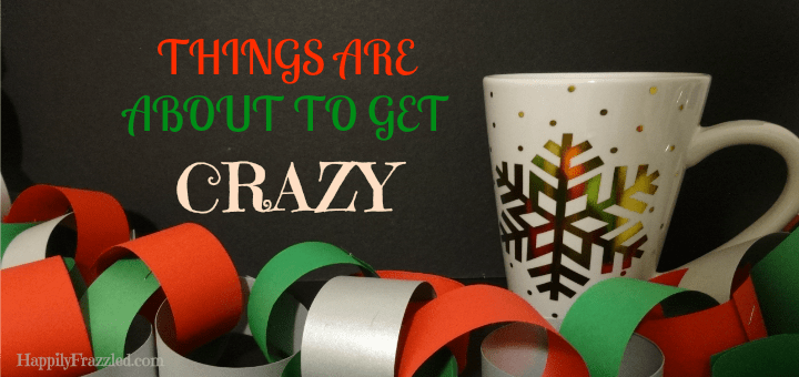 Things Are About to get Crazy | HappilyFrazzled.com