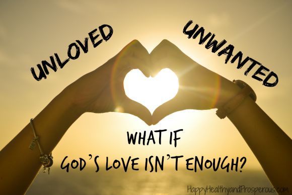 Previously I shared that the best way to overcome feeling unloved/unwanted is to know that we are loved/wanted by God. But what if God's love isn't enough?