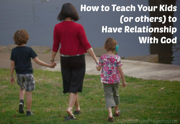 Learn How to Teach Your Kids (or others) to Have Relationship With God
