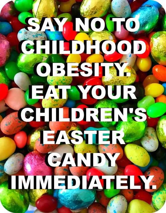 Eat your children's Easter candy immediately...it's for their own good!