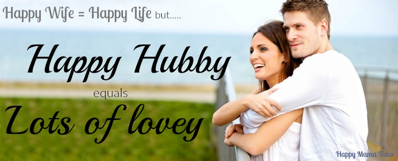 Happy Wife equals Happy Life BUT.... Happy HUBBY equals LOTS OF LOVEY!!! We love happy hubbies!