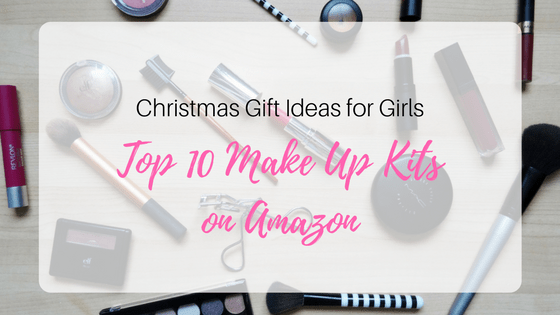 Christmas Gift Ideas For Girls Top 10 Make Up Sets On Amazon Happy Mom Blog