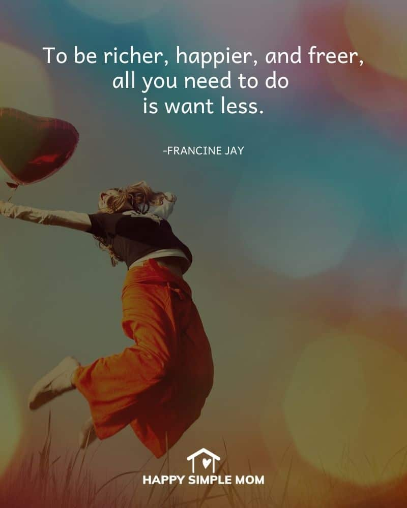 To be richer, happier, and freer, all you need to do is want less. Francine Jay