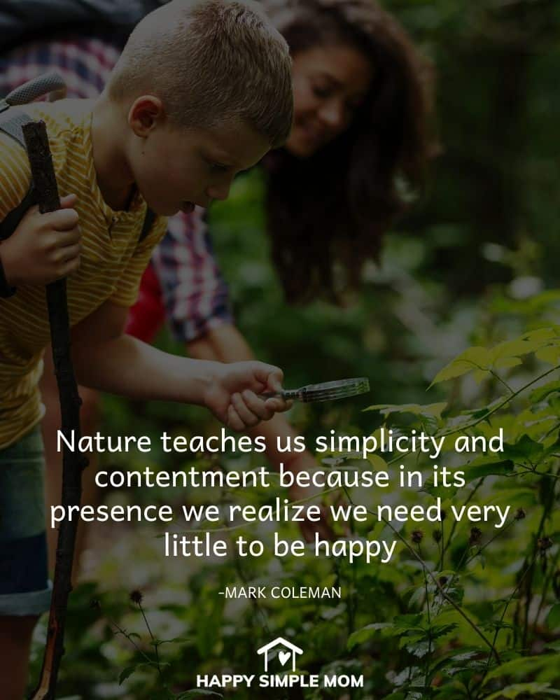 Nature teaches us simplicity and contentment because in its presence we realize we need very little to be happy. Mark Coleman
