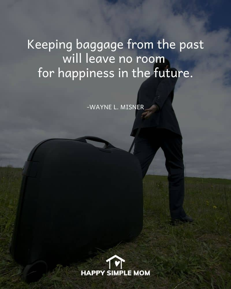 Keeping baggage from the past will leave no room for happiness in the future. Wayne L. Misner