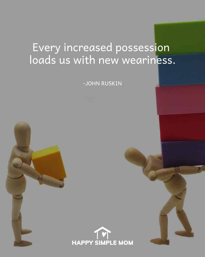 Every increased possession loads us with new weariness. John Ruskin