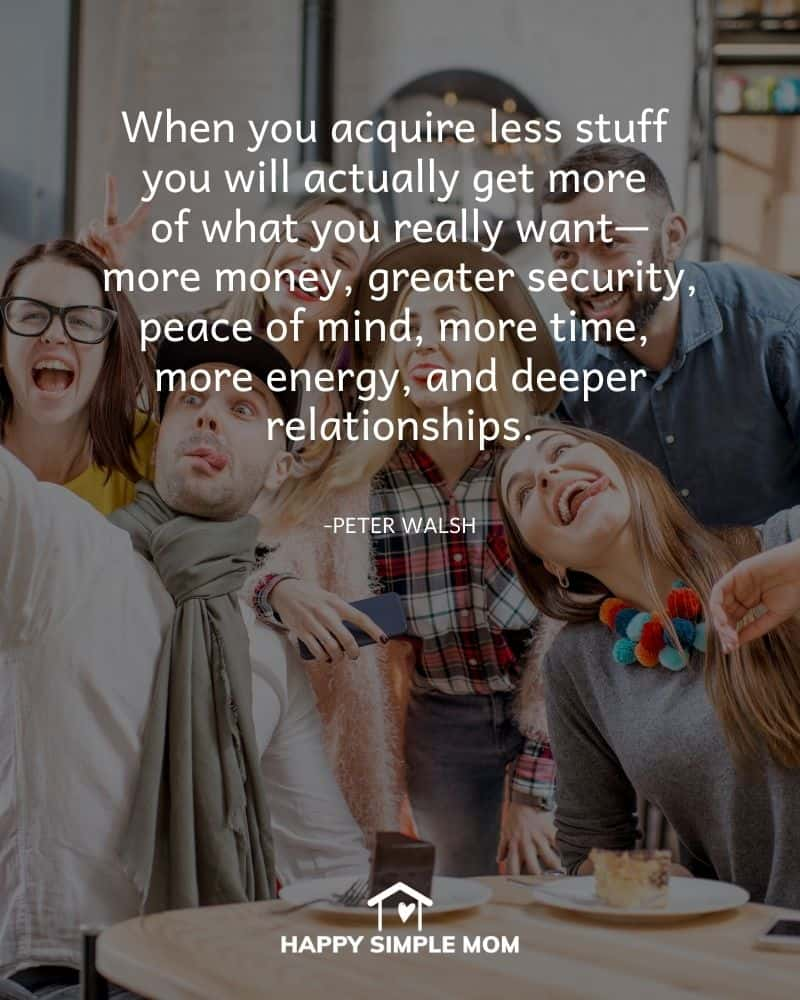 When you acquire less stuff you will actually get more of what you really want—more money, greater security, peace of mind, more time, more energy, and deeper relationships. Peter Walsh