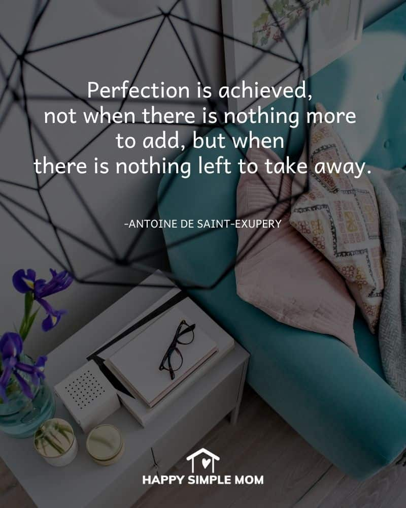 Perfection is achieved, not when there is nothing more to add, but when there is nothing left to take away. Antoine de Saint-Exupery