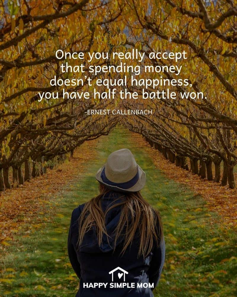 Once you really accept that spending money doesn't equal happiness, you have half the battle won. Ernest Callenbach