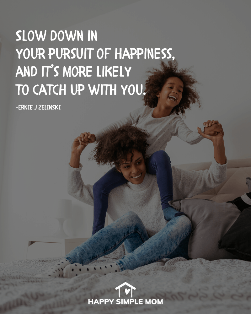 Slow down in your persuit of happiness, and it's more likely to catch up with you. Ernie J. Zelinski